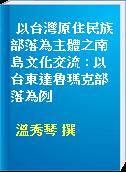 以台灣原住民族部落為主體之南島文化交流 : 以台東達魯瑪克部落為例
