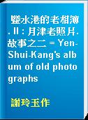 鹽水港的老相簿. II : 月津老照片.故事之二 = Yen-Shui-Kang