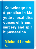 Knowledge and practice in Mayotte : local discourses of Islam, sorcery and spirit possession