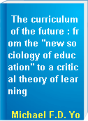 """The curriculum of the future : from the """"new sociology of education"""" to a critical theory of learning"""