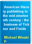 American literary publishing in the mid-nineteenth century : the business of Ticknor and Fields