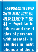 精神醫學倫理與精神障礙者於機構及社區中之權利 = Psychiatric ethics and the rights of persons with mental disabilities in institutions and the community