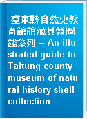 臺東縣自然史教育館館藏貝類圖鑑系列 = An illustrated guide to Taitung county museum of natural history shell collection