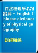 自然地理學名詞辭典 = English Chinese dictionary of physical geography