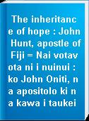 The inheritance of hope : John Hunt, apostle of Fiji = Nai votavota ni i nuinui : ko John Oniti, na apositolo ki na kawa i taukei