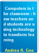 Computers in the classroom : how teachers and students are using technology to transform learning