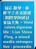 福彩.版華 : 廖修平之多元藝道 : 國際學術研討會論文集 = Vivid colors.vigorous life : Liao Shiou-Ping, a mixed media retrospective : proceedings of international academic conference