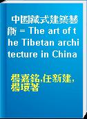 中國藏式建築藝術 = The art of the Tibetan architecture in China
