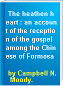 The heathen heart : an account of the reception of the gospel among the Chinese of Formosa