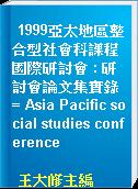 1999亞太地區整合型社會科課程國際研討會 : 研討會論文集實錄 = Asia Pacific social studies conference