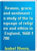 Reason, grace, and sentiment : a study of the language of religion and ethics in England, 1660-1780