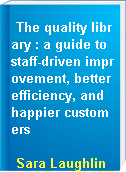 The quality library : a guide to staff-driven improvement, better efficiency, and happier customers