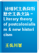 後殖民主義與新歷史主義文論 = Literary theory of postcolonialism & new historicism
