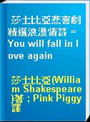 莎士比亞悲喜劇精選浪漫情詩 = You will fall in love again