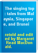 The singing top : tales from Malaysia, Singapore, and Brunei
