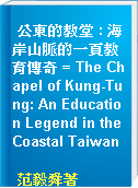 公東的教堂 : 海岸山脈的一頁教育傳奇 = The Chapel of Kung-Tung: An Education Legend in the Coastal Taiwan