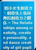國小女生創造力、創造性人格與舞蹈創造力之關係 = The Relationships among creativity, creative personality, and dance creativity of girl pupils in Taiwan