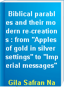 "Biblical parables and their modern re-creations : from ""Apples of gold in silver settings"" to ""Imperial messages"""