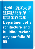 址56 : 淡江大學建築技術系第二屆畢業作品集 = Department of architecture and building technology portfolio 2000
