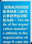 組織成員對組織變革態度之研究-以東部地區巡防局為例 = The studu of the organization member