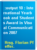 :output 10 : International Yearbook and Students Award in Visual Communication 2007