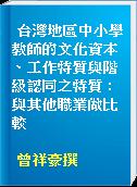 台灣地區中小學教師的文化資本、工作特質與階級認同之特質 : 與其他職業做比較