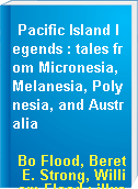 Pacific Island legends : tales from Micronesia, Melanesia, Polynesia, and Australia
