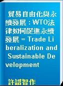 貿易自由化與永續發展 : WTO法律如何促進永續發展 = Trade Liberalization and Sustainable Development