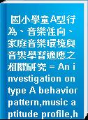 國小學童A型行為、音樂性向、家庭音樂環境與音樂學習適應之相關研究 = An investigation on type A behavior pattern,music aptitude profile,home enviornment,and music learning adjustment for students in fifth grade