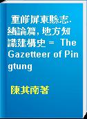 重修屏東縣志. 緖論篇, 地方知識建構史 =  The Gazetteer of Pingtung