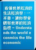 看懂世界經濟的生活經濟學 : 一本書,讓你學會觀察世界的經濟指標 = Understands the world econmics the life economic