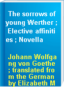 The sorrows of young Werther ; Elective affinities ; Novella