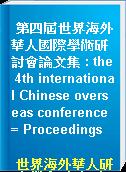 第四屆世界海外華人國際學術研討會論文集 : the 4th international Chinese overseas conference = Proceedings