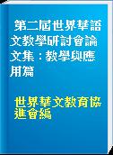 第二屆世界華語文教學研討會論文集 : 教學與應用篇