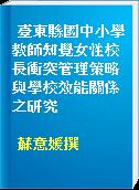 臺東縣國中小學教師知覺女性校長衝突管理策略與學校效能關係之研究