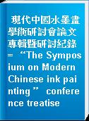 "現代中國水墨畫學術研討會論文專輯暨研討紀錄 = ""The Symposium on Modern Chinese ink painting "" conference treatise"