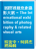 國際視覺意象攝影大展 = The International exhibition of photography & related visual arts