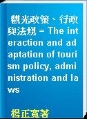 觀光政策、行政與法規 = The interaction and adaptation of tourism policy, administration and laws