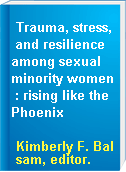 Trauma, stress, and resilience among sexual minority women : rising like the Phoenix