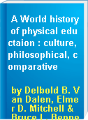 A World history of physical eductaion : culture, philosophical, comparative
