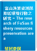 富山漁業資源保育區環境行動之研究 = The research of FuSan fishery resources preservation area
