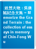 近思大地 : 吳進風紀念文集 = Memorize the Grand Terrain : the collection of essays in memory of Chin-Fong Wu
