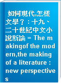 如何現代,怎樣文學? : 十九、二十世紀中文小說新論 = The makingof the modern,the making of a literature : new perspectives