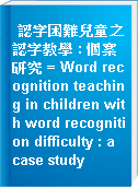 認字困難兒童之認字教學 : 個案研究 = Word recognition teaching in children with word recognition difficulty : a case study