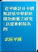 從平衡計分卡觀點評估中華郵政績效衡量之研究 : 以臺東郵局為例