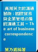 商用英文的溝通藝術 : 國際貿易與企業管理必備的溝通工具 = The art of business correspondence