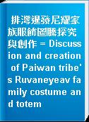 排灣暹發尼耀家族服飾圖騰探究與創作 = Discussion and creation of Paiwan tribe