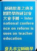 師範教育之興革國際學術研討會大會手冊 = International conference on reform issues on teacher education