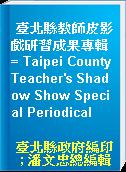 臺北縣教師皮影戲研習成果專輯 = Taipei County Teacher
