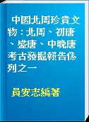 中國北周珍貴文物 : 北周、初唐、盛唐、中晚唐考古發掘報告係列之一